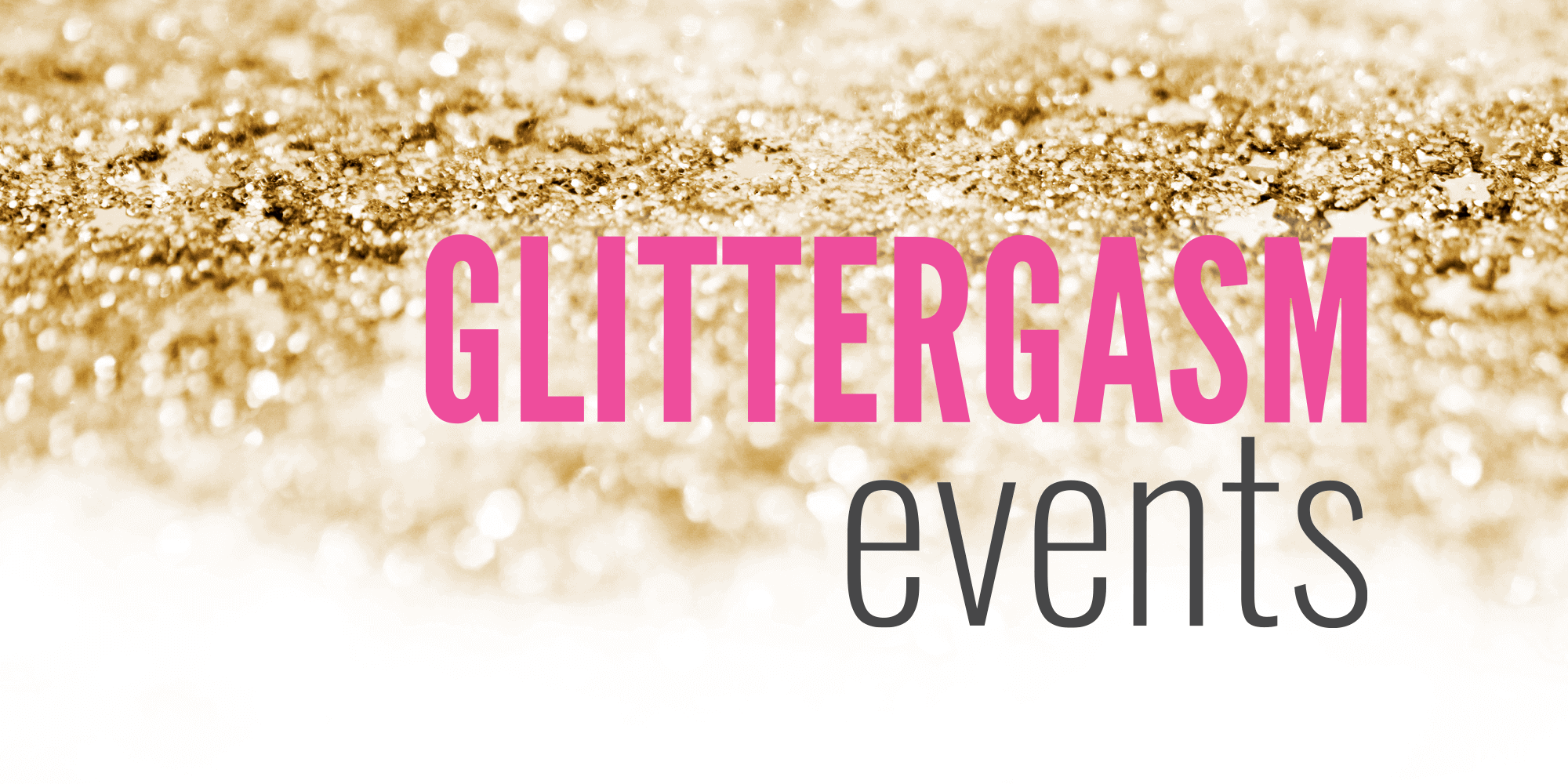 Gold glitter background fades to white at the bottom of image with Glittergasm events logo on top | GlittergasmEvents.com